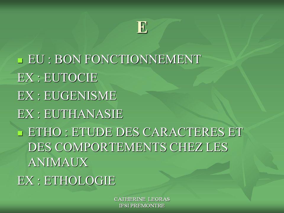CATHERINE LEGRAS IFSI PREMONTRE E EU : BON FONCTIONNEMENT EU : BON FONCTIONNEMENT EX : EUTOCIE EX : EUGENISME EX : EUTHANASIE ETHO : ETUDE DES CARACTE