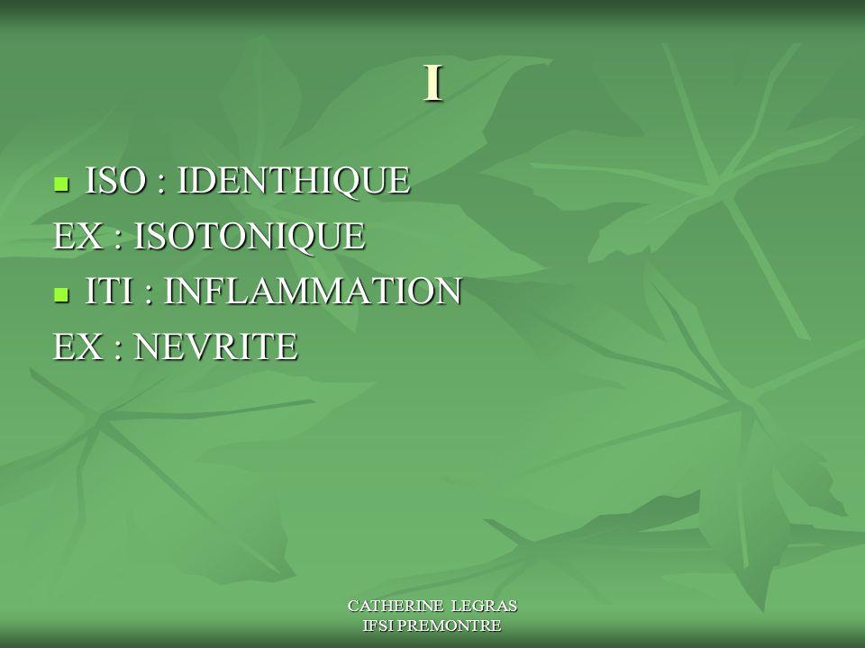 CATHERINE LEGRAS IFSI PREMONTRE I ISO : IDENTHIQUE ISO : IDENTHIQUE EX : ISOTONIQUE ITI : INFLAMMATION ITI : INFLAMMATION EX : NEVRITE