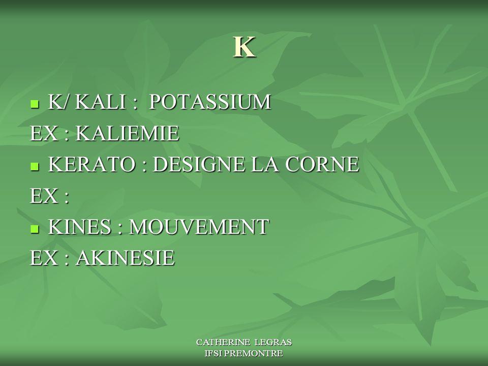 CATHERINE LEGRAS IFSI PREMONTRE K K/ KALI : POTASSIUM K/ KALI : POTASSIUM EX : KALIEMIE KERATO : DESIGNE LA CORNE KERATO : DESIGNE LA CORNE EX : KINES