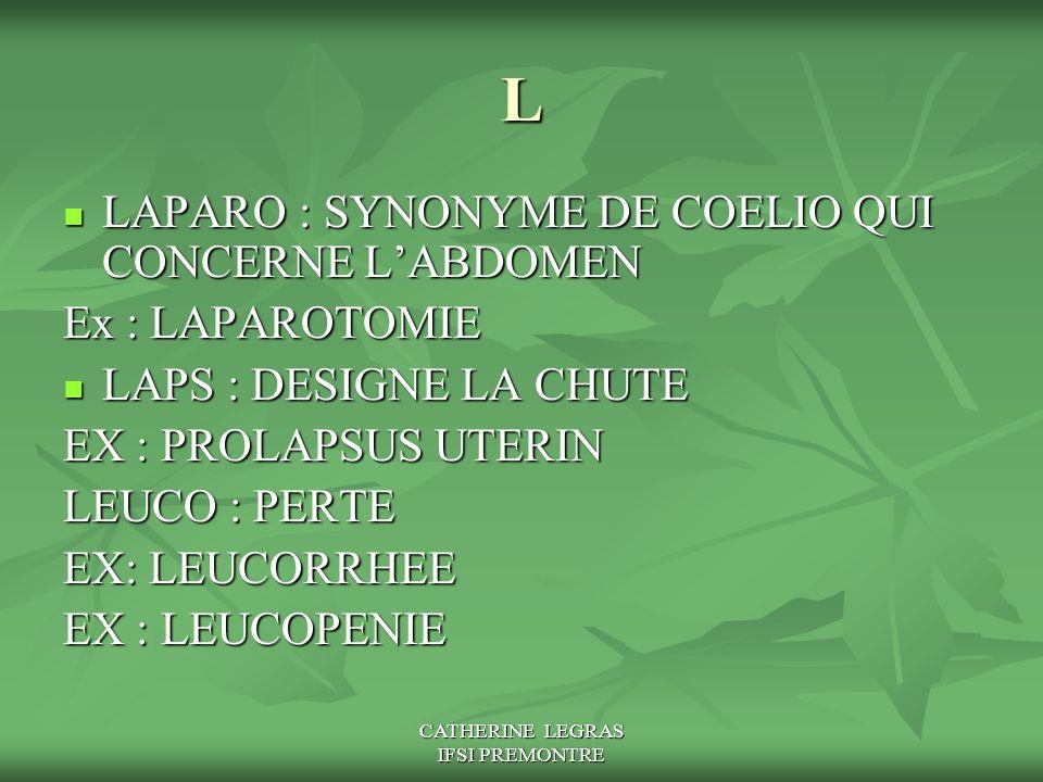 CATHERINE LEGRAS IFSI PREMONTRE L LAPARO : SYNONYME DE COELIO QUI CONCERNE L'ABDOMEN LAPARO : SYNONYME DE COELIO QUI CONCERNE L'ABDOMEN Ex : LAPAROTOM