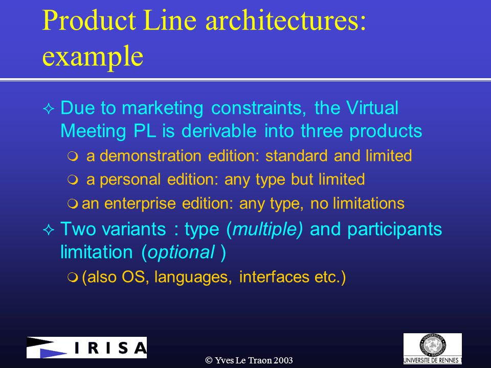  Yves Le Traon 2003 Product Line architectures: example  Due to marketing constraints, the Virtual Meeting PL is derivable into three products  a demonstration edition: standard and limited  a personal edition: any type but limited  an enterprise edition: any type, no limitations  Two variants : type (multiple) and participants limitation (optional )  (also OS, languages, interfaces etc.)