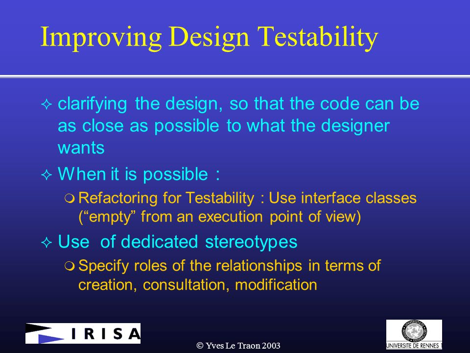  Yves Le Traon 2003 Improving Design Testability  clarifying the design, so that the code can be as close as possible to what the designer wants  When it is possible :  Refactoring for Testability : Use interface classes ( empty from an execution point of view)  Use of dedicated stereotypes  Specify roles of the relationships in terms of creation, consultation, modification