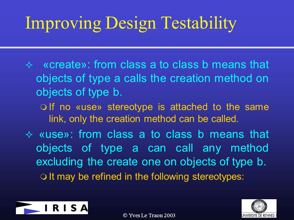  Yves Le Traon 2003 Improving Design Testability  «create»: from class a to class b means that objects of type a calls the creation method on objects of type b.