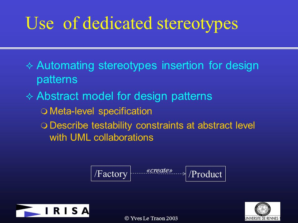  Yves Le Traon 2003 Use of dedicated stereotypes  Automating stereotypes insertion for design patterns  Abstract model for design patterns  Meta-level specification  Describe testability constraints at abstract level with UML collaborations /Factory /Product «create»