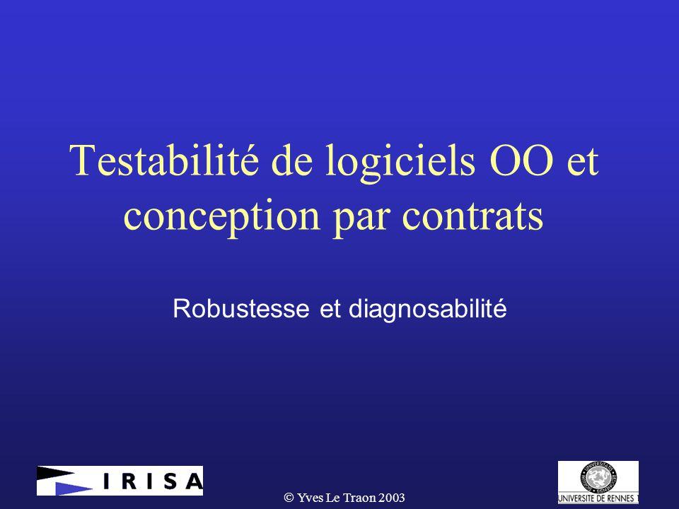  Yves Le Traon 2003 Testabilité de logiciels OO et conception par contrats Robustesse et diagnosabilité