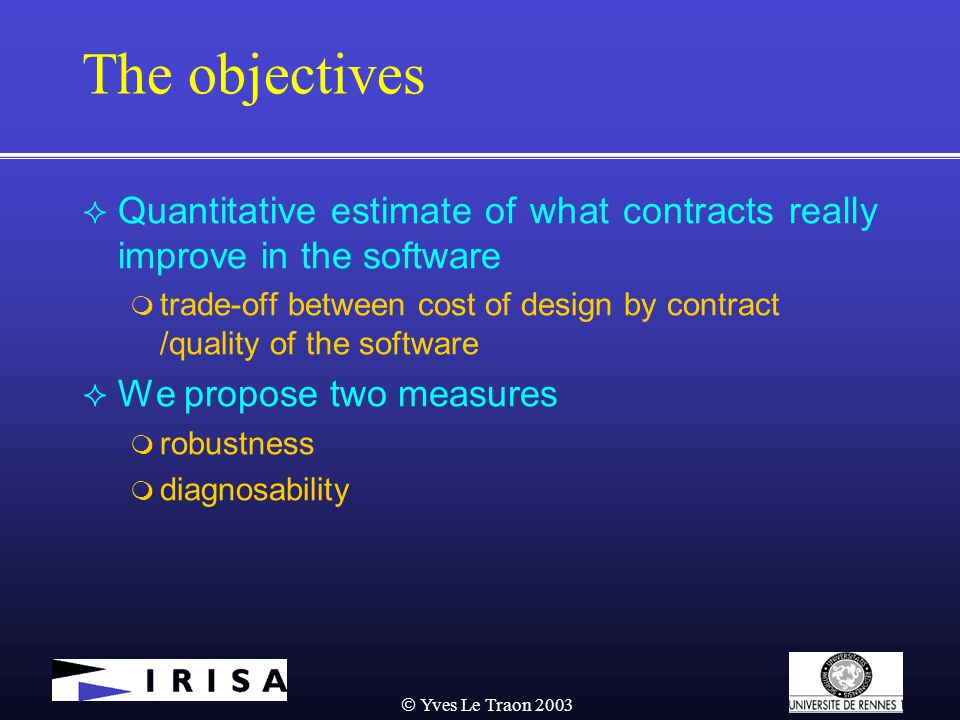  Yves Le Traon 2003 The objectives  Quantitative estimate of what contracts really improve in the software  trade-off between cost of design by contract /quality of the software  We propose two measures  robustness  diagnosability