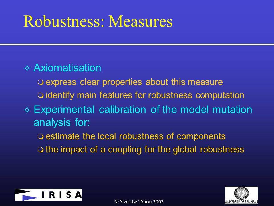  Yves Le Traon 2003 Robustness: Measures  Axiomatisation  express clear properties about this measure  identify main features for robustness computation  Experimental calibration of the model mutation analysis for:  estimate the local robustness of components  the impact of a coupling for the global robustness