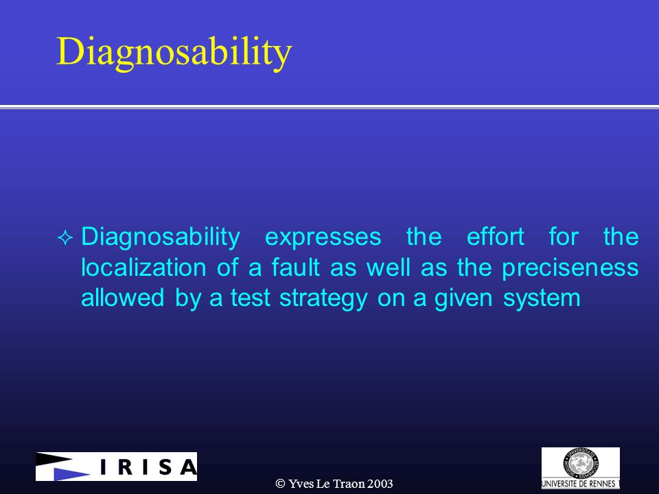  Yves Le Traon 2003 Diagnosability  Diagnosability expresses the effort for the localization of a fault as well as the preciseness allowed by a test strategy on a given system