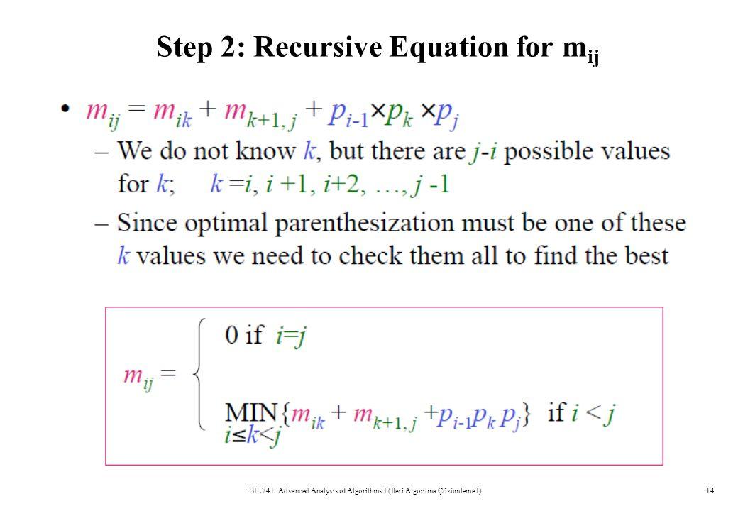 Step 2: Recursive Equation for m ij BIL741: Advanced Analysis of Algorithms I (İleri Algoritma Çözümleme I)14