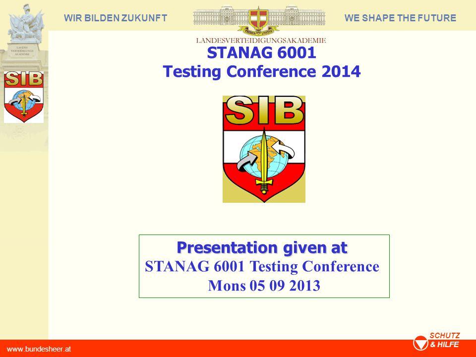 WE SHAPE THE FUTUREWIR BILDEN ZUKUNFT www.bundesheer.at SCHUTZ & HILFE Presentation given at STANAG 6001 Testing Conference Mons 05 09 2013 STANAG 600