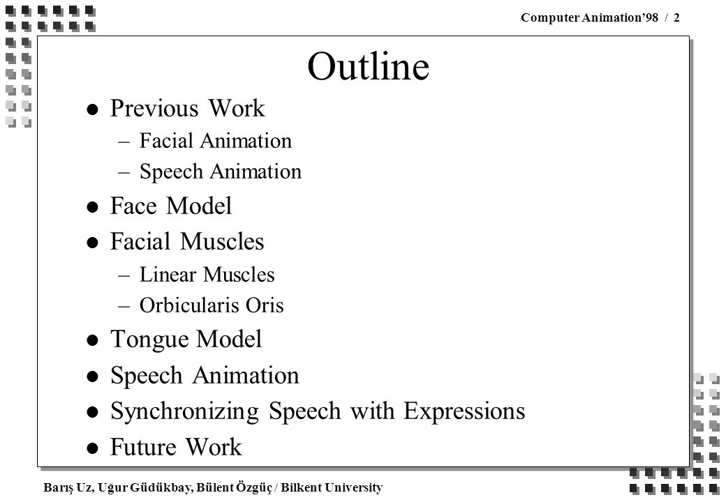 Barış Uz, Uğur Güdükbay, Bülent Özgüç / Bilkent University Computer Animation'98 / 2 Outline l Previous Work –Facial Animation –Speech Animation l Face Model l Facial Muscles –Linear Muscles –Orbicularis Oris l Tongue Model l Speech Animation l Synchronizing Speech with Expressions l Future Work