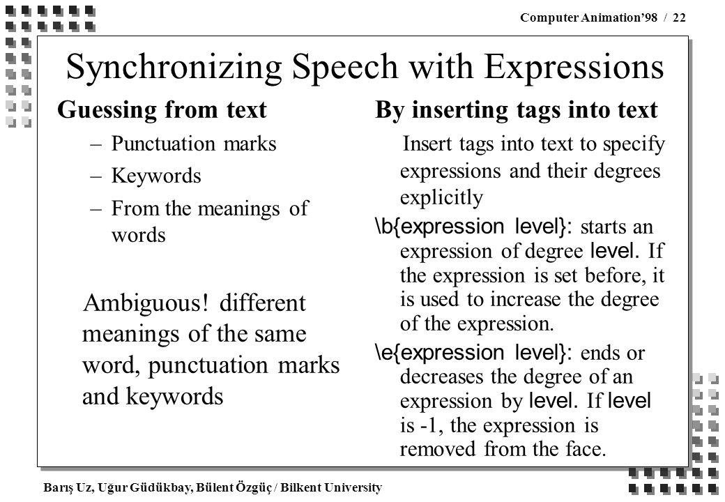 Barış Uz, Uğur Güdükbay, Bülent Özgüç / Bilkent University Computer Animation'98 / 22 Synchronizing Speech with Expressions Guessing from text –Punctuation marks –Keywords –From the meanings of words Ambiguous.