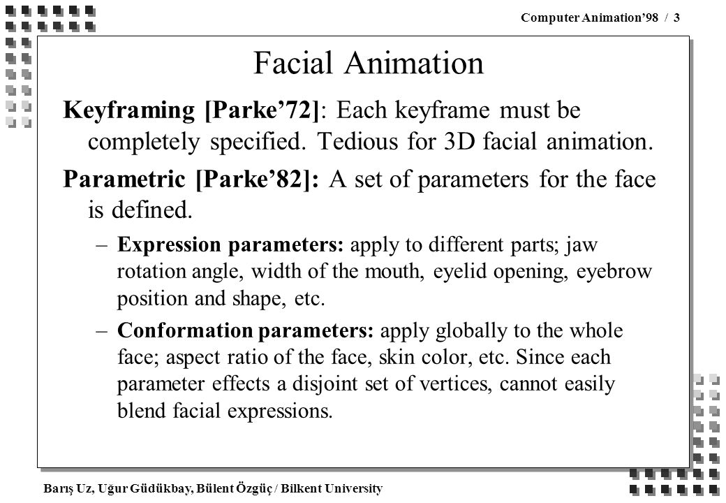 Barış Uz, Uğur Güdükbay, Bülent Özgüç / Bilkent University Computer Animation'98 / 3 Facial Animation Keyframing [Parke'72]: Each keyframe must be completely specified.