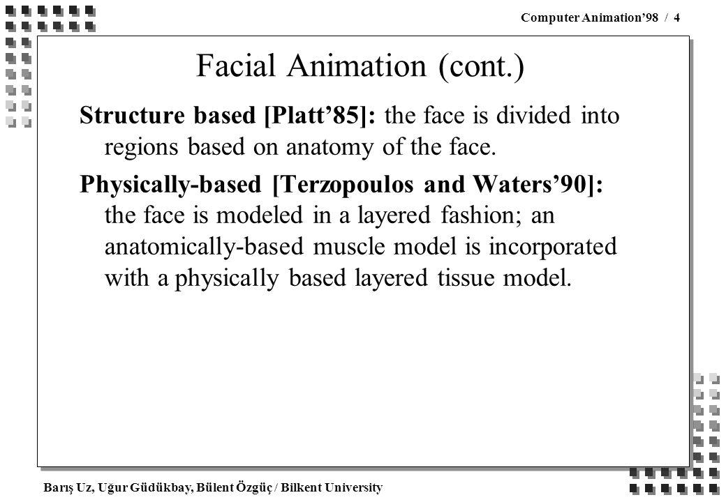 Barış Uz, Uğur Güdükbay, Bülent Özgüç / Bilkent University Computer Animation'98 / 4 Facial Animation (cont.) Structure based [Platt'85]: the face is divided into regions based on anatomy of the face.