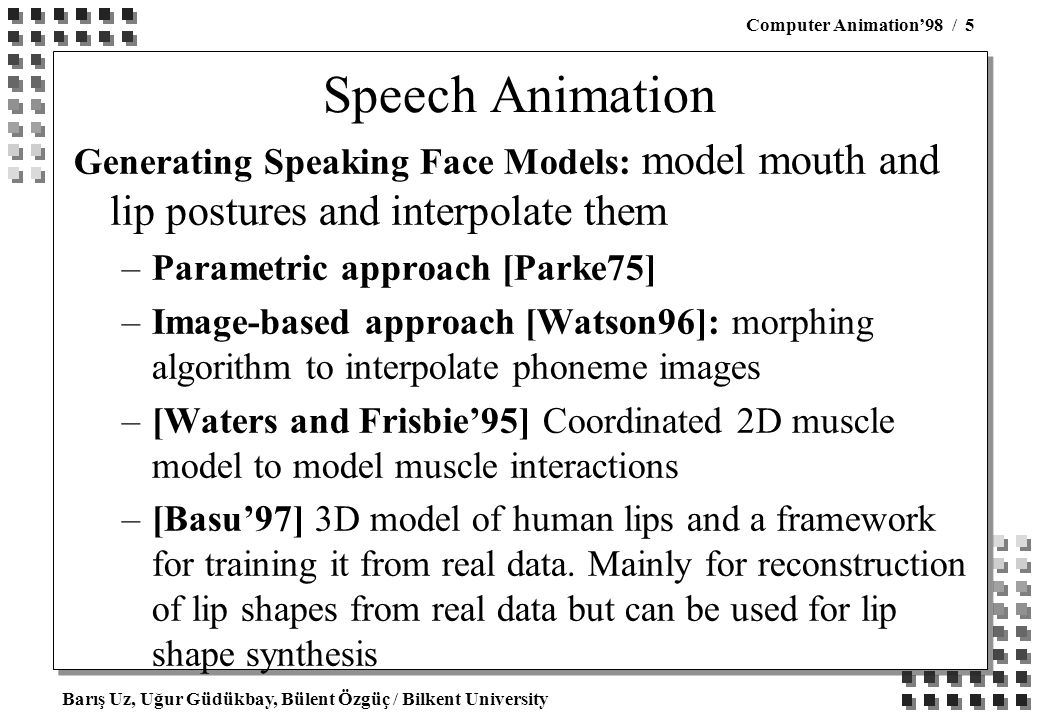 Barış Uz, Uğur Güdükbay, Bülent Özgüç / Bilkent University Computer Animation'98 / 5 Speech Animation Generating Speaking Face Models: model mouth and lip postures and interpolate them –Parametric approach [Parke75] –Image-based approach [Watson96]: morphing algorithm to interpolate phoneme images –[Waters and Frisbie'95] Coordinated 2D muscle model to model muscle interactions –[Basu'97] 3D model of human lips and a framework for training it from real data.