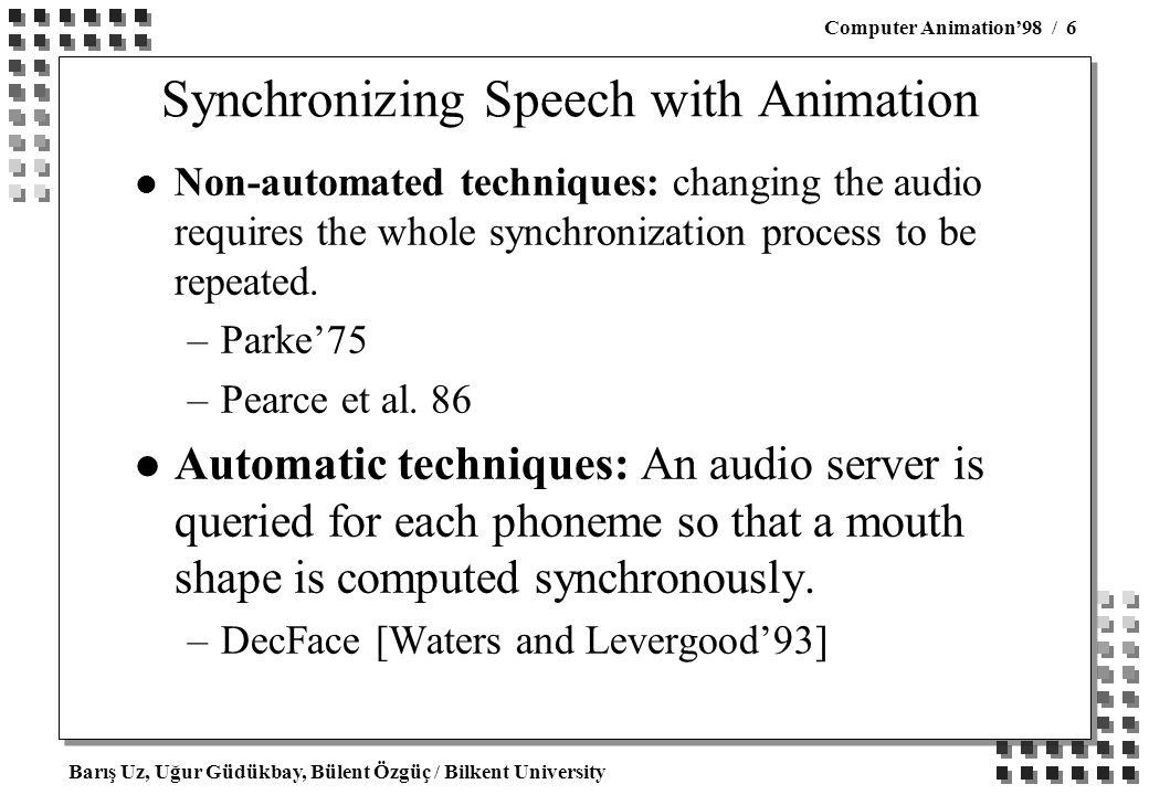 Barış Uz, Uğur Güdükbay, Bülent Özgüç / Bilkent University Computer Animation'98 / 6 Synchronizing Speech with Animation l Non-automated techniques: changing the audio requires the whole synchronization process to be repeated.