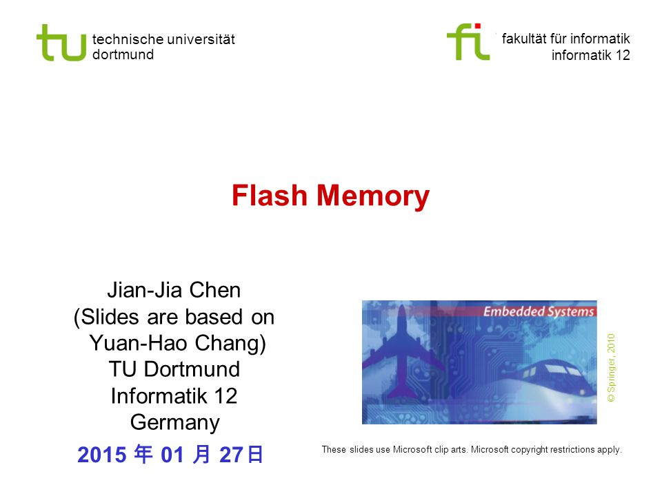 fakultät für informatik informatik 12 technische universität dortmund Flash Memory Jian-Jia Chen (Slides are based on Yuan-Hao Chang) TU Dortmund Informatik 12 Germany 2015 年 01 月 27 日 These slides use Microsoft clip arts.
