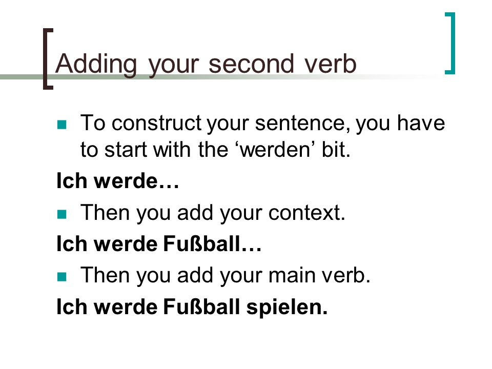 Things to ensure… Make sure that your 'main verb' goes to the end of the sentence/clause and that the 'werden' always come second in your sentence.