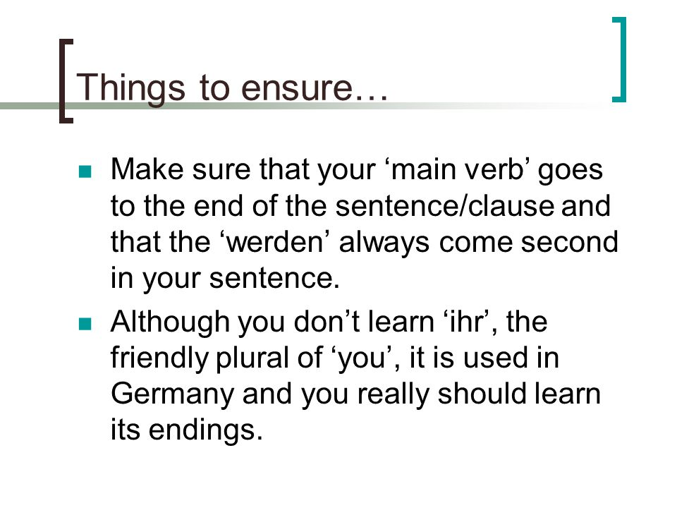 Final though.When you're practising a new tense, then make sure that you are confident.