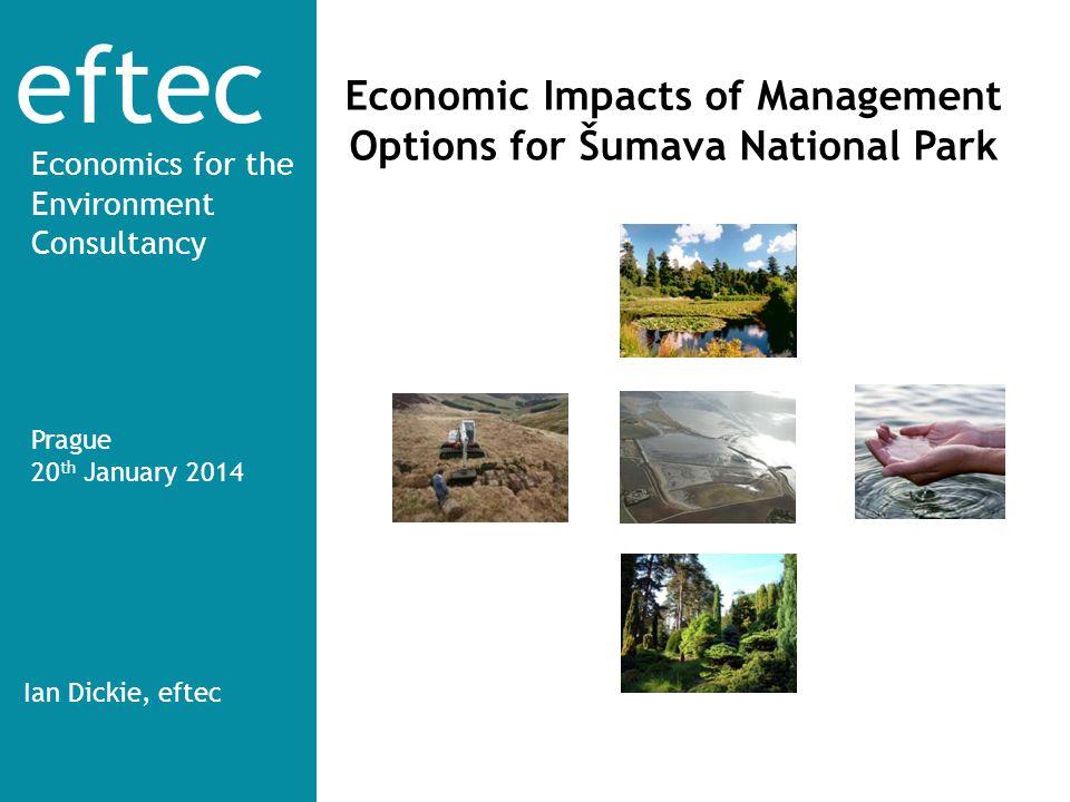 eftec Economics for the Environment Consultancy Economic Impacts of Management Options for Šumava National Park Prague 20 th January 2014 Ian Dickie,