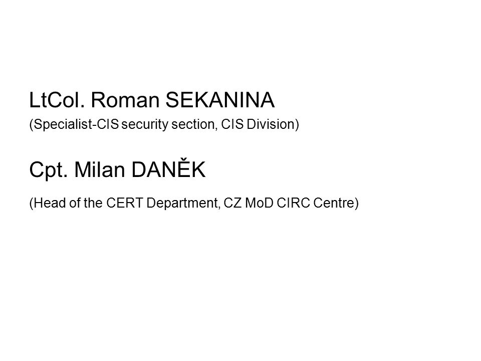LtCol. Roman SEKANINA (Specialist-CIS security section, CIS Division) Cpt. Milan DANĚK (Head of the CERT Department, CZ MoD CIRC Centre)