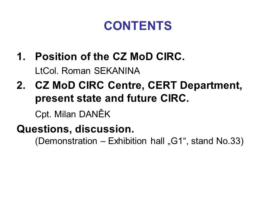CONTENTS 1.Position of the CZ MoD CIRC. LtCol. Roman SEKANINA 2.CZ MoD CIRC Centre, CERT Department, present state and future CIRC. Cpt. Milan DANĚK Q