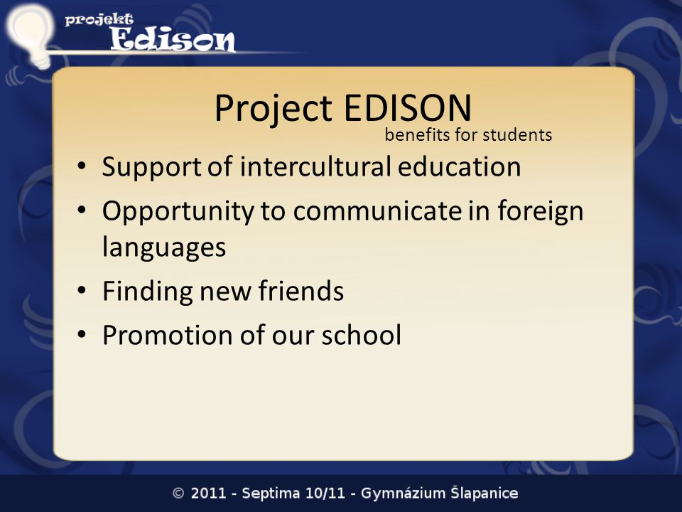 Project EDISON Support of intercultural education Opportunity to communicate in foreign languages Finding new friends Promotion of our school benefits for students