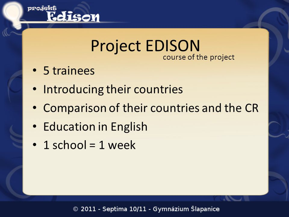 Project EDISON 5 trainees Introducing their countries Comparison of their countries and the CR Education in English 1 school = 1 week course of the project