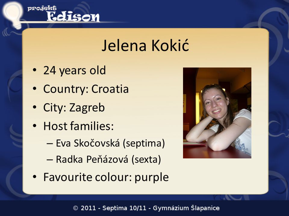 Jelena Kokić 24 years old Country: Croatia City: Zagreb Host families: – Eva Skočovská (septima) – Radka Peňázová (sexta) Favourite colour: purple