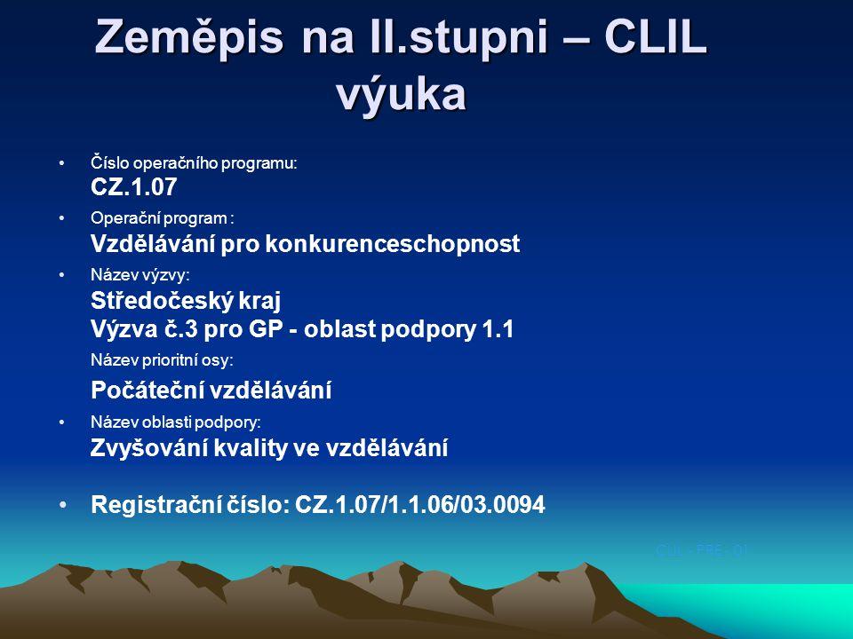 CLIL - PRE - 01 Zeměpis na II.stupni – CLIL výuka Číslo operačního programu: CZ.1.07 Operační program : Vzdělávání pro konkurenceschopnost Název výzvy: Středočeský kraj Výzva č.3 pro GP - oblast podpory 1.1 Název prioritní osy: Počáteční vzdělávání Název oblasti podpory: Zvyšování kvality ve vzdělávání Registrační číslo: CZ.1.07/1.1.06/03.0094