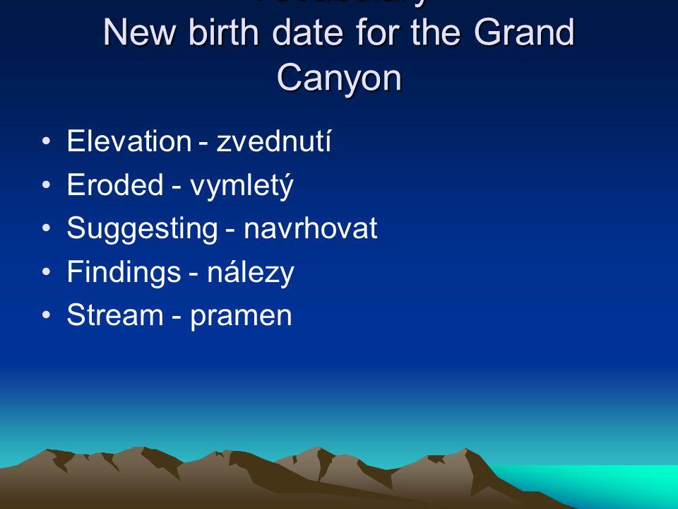Vocabulary New birth date for the Grand Canyon Elevation - zvednutí Eroded - vymletý Suggesting - navrhovat Findings - nálezy Stream - pramen