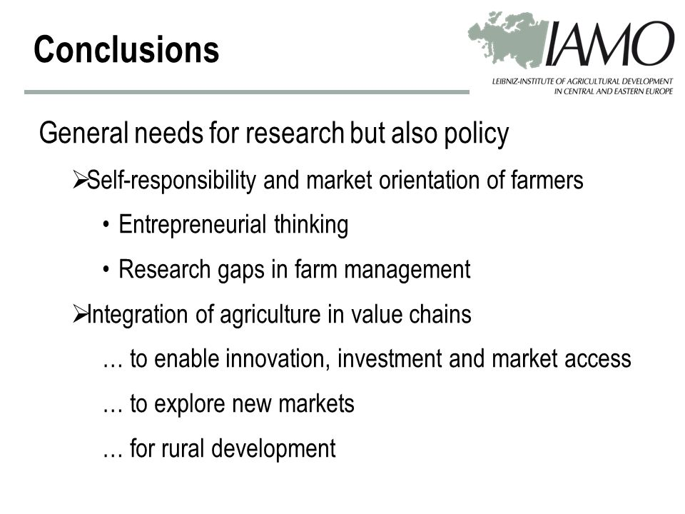 General needs for research but also policy  Self-responsibility and market orientation of farmers Entrepreneurial thinking Research gaps in farm management  Integration of agriculture in value chains … to enable innovation, investment and market access … to explore new markets … for rural development