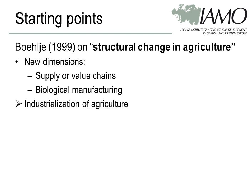 Starting points Boehlje (1999) on structural change in agriculture New dimensions: –Supply or value chains –Biological manufacturing  Industrialization of agriculture