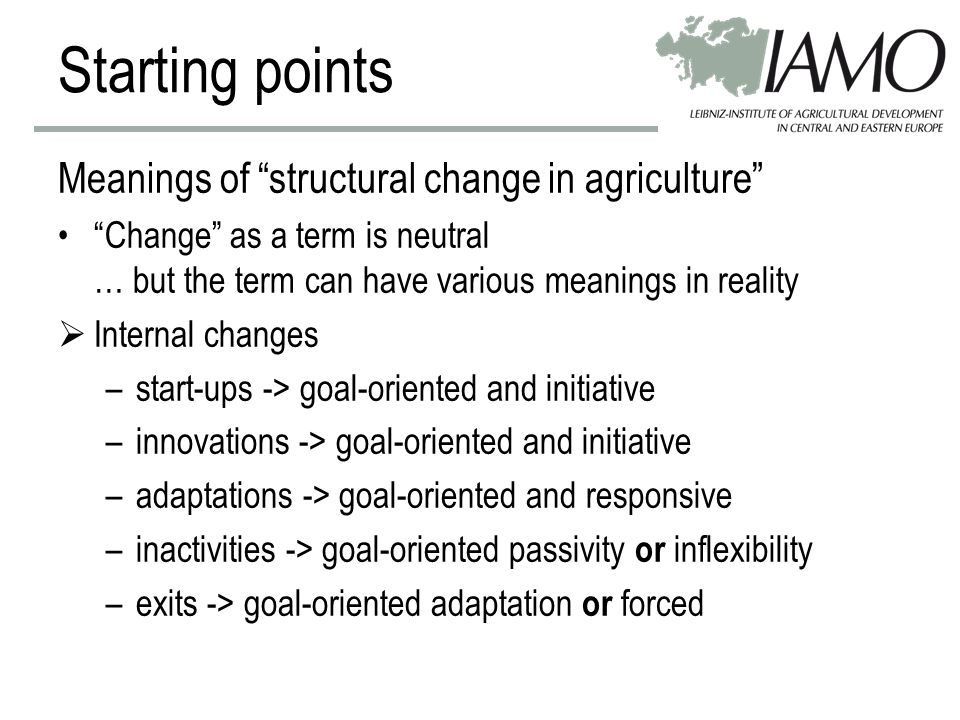 Starting points Meanings of structural change in agriculture Change as a term is neutral … but the term can have various meanings in reality  Internal changes –start-ups -> goal-oriented and initiative –innovations -> goal-oriented and initiative –adaptations -> goal-oriented and responsive –inactivities -> goal-oriented passivity or inflexibility –exits -> goal-oriented adaptation or forced