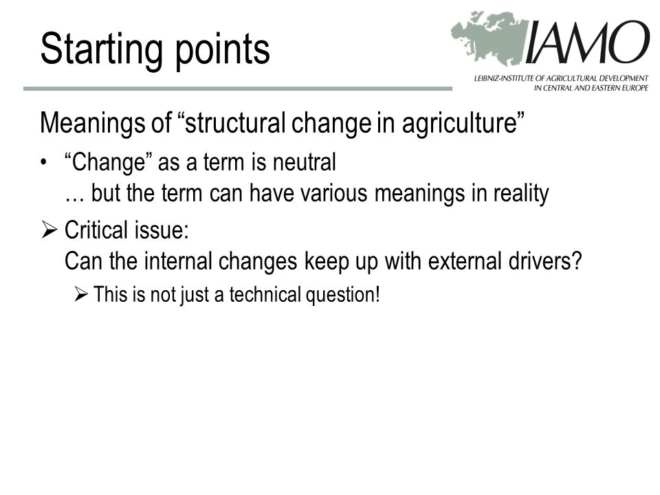 Starting points Meanings of structural change in agriculture Change as a term is neutral … but the term can have various meanings in reality  Critical issue: Can the internal changes keep up with external drivers.