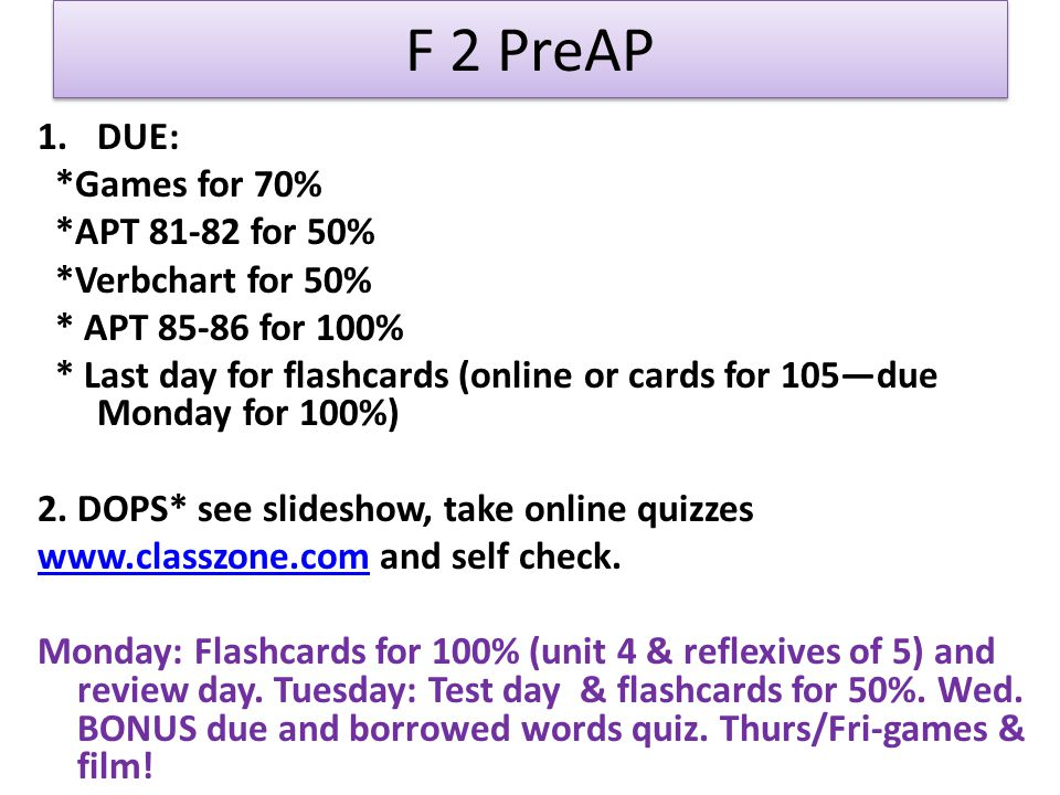 F 2 PreAP 1.DUE: *Games for 70% *APT 81-82 for 50% *Verbchart for 50% * APT 85-86 for 100% * Last day for flashcards (online or cards for 105—due Monday for 100%) 2.