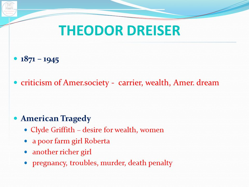 THEODOR DREISER 1871 – 1945 criticism of Amer.society - carrier, wealth, Amer. dream American Tragedy Clyde Griffith – desire for wealth, women a poor