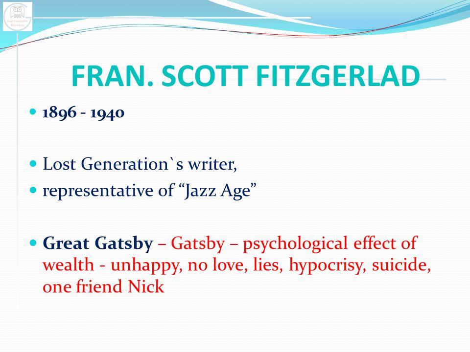 "FRAN. SCOTT FITZGERLAD 1896 - 1940 Lost Generation`s writer, representative of ""Jazz Age"" Great Gatsby – Gatsby – psychological effect of wealth - unh"