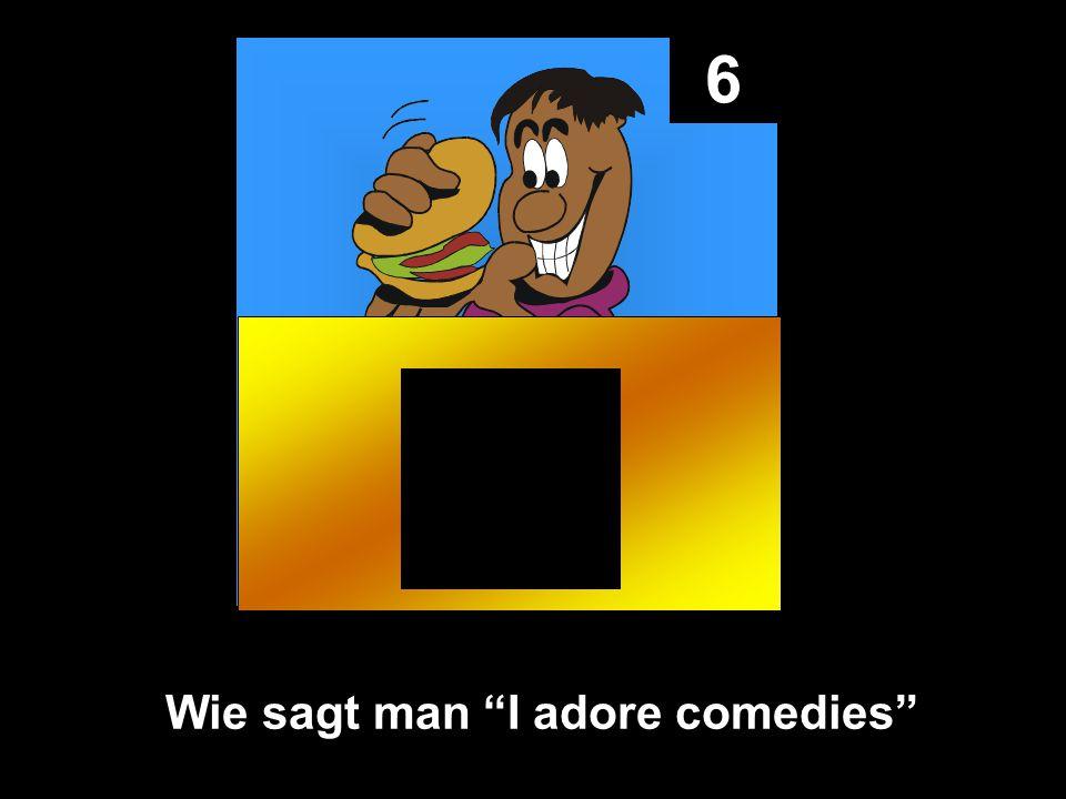 6 Wie sagt man I adore comedies