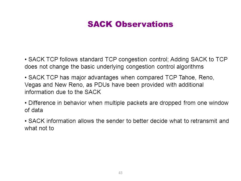 42 Without SACK vs. With SACK sender receiver 100-199 ACK 200 200-299 300-399 400-499 500-599 ACK 200 fast retransmit 200-599 ACK 600 sender receiver