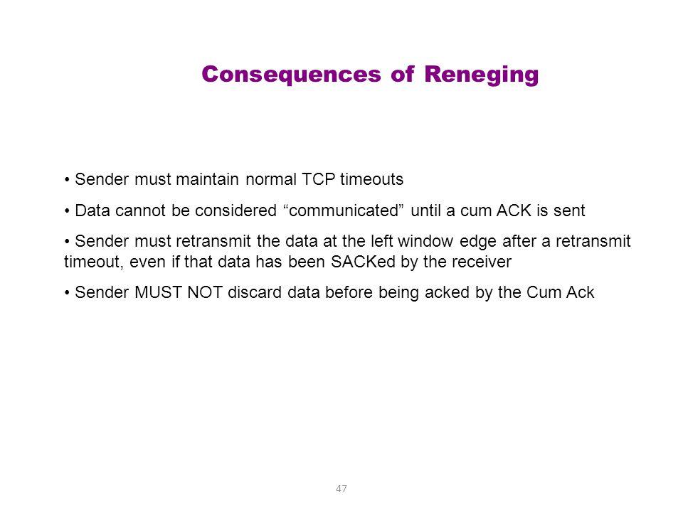 46 Reneging Example sender receiver 200-299 100-199 100 199 ACK 200; SACK 300-400 500-599 ACK 200 ACK 200; SACK 500-600 400-499 300-399 200399 300 200