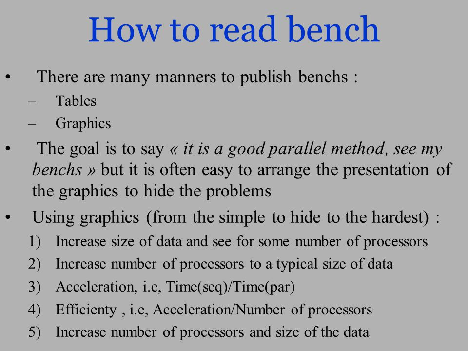 How to read bench There are many manners to publish benchs : – Tables – Graphics The goal is to say « it is a good parallel method, see my benchs » but it is often easy to arrange the presentation of the graphics to hide the problems Using graphics (from the simple to hide to the hardest) : 1) Increase size of data and see for some number of processors 2) Increase number of processors to a typical size of data 3) Acceleration, i.e, Time(seq)/Time(par) 4) Efficienty, i.e, Acceleration/Number of processors 5) Increase number of processors and size of the data