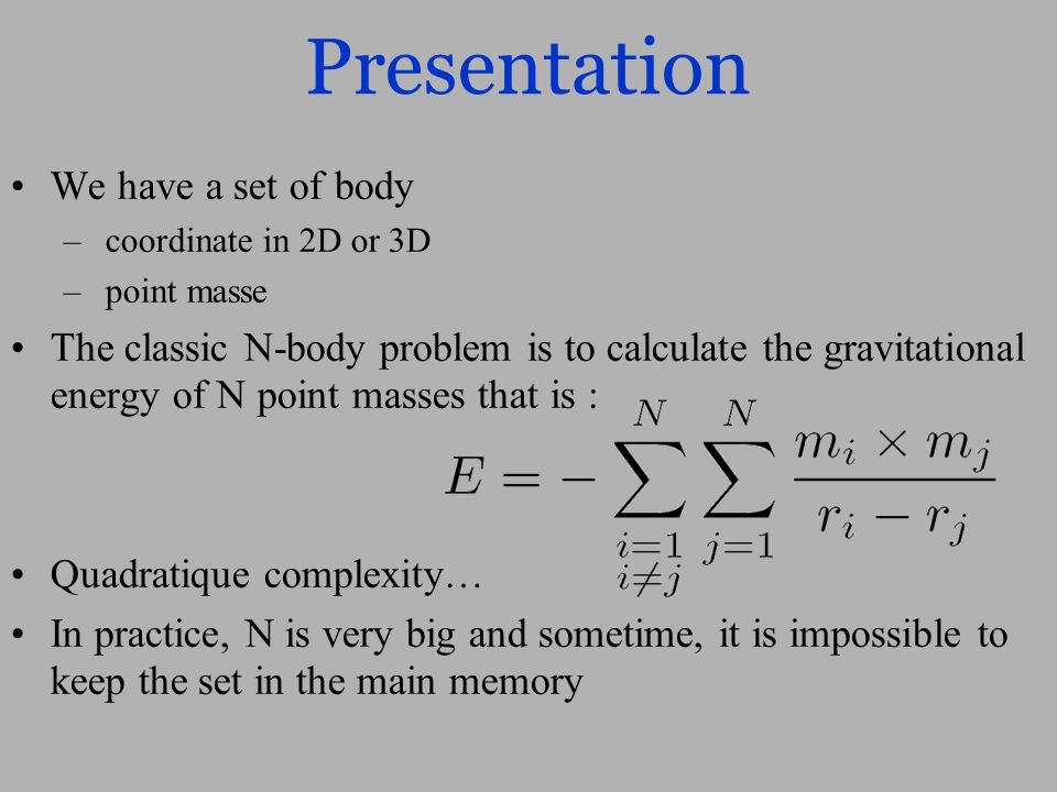 Presentation We have a set of body – coordinate in 2D or 3D – point masse The classic N-body problem is to calculate the gravitational energy of N point masses that is : Quadratique complexity… In practice, N is very big and sometime, it is impossible to keep the set in the main memory