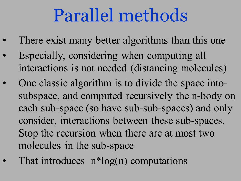Parallel methods There exist many better algorithms than this one Especially, considering when computing all interactions is not needed (distancing molecules) One classic algorithm is to divide the space into- subspace, and computed recursively the n-body on each sub-space (so have sub-sub-spaces) and only consider, interactions between these sub-spaces.