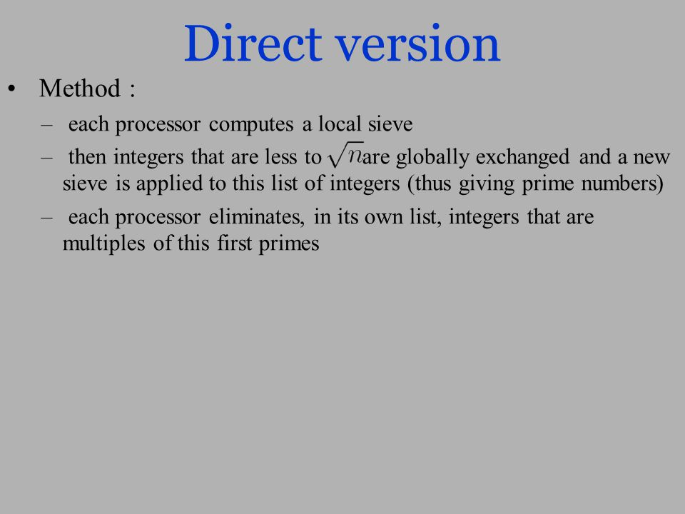 Direct version Method : – each processor computes a local sieve – then integers that are less to are globally exchanged and a new sieve is applied to this list of integers (thus giving prime numbers) – each processor eliminates, in its own list, integers that are multiples of this first primes