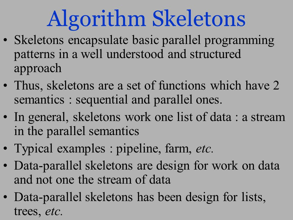 Algorithm Skeletons Skeletons encapsulate basic parallel programming patterns in a well understood and structured approach Thus, skeletons are a set of functions which have 2 semantics : sequential and parallel ones.