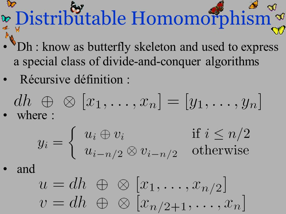 Distributable Homomorphism Dh : know as butterfly skeleton and used to express a special class of divide-and-conquer algorithms Récursive définition : where : and