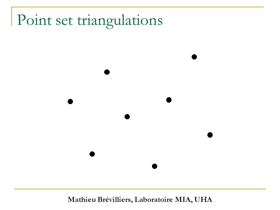 Mathieu Brévilliers, Laboratoire MIA, UHA Point set triangulations