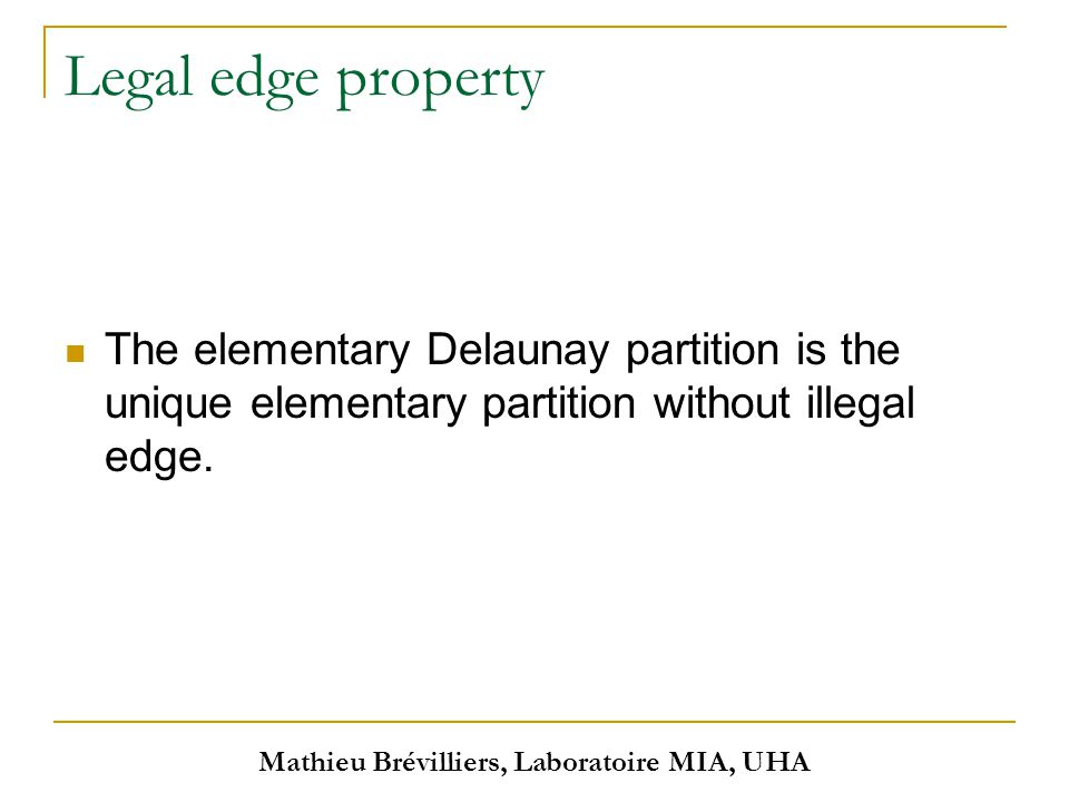 Mathieu Brévilliers, Laboratoire MIA, UHA Legal edge property The elementary Delaunay partition is the unique elementary partition without illegal edge.