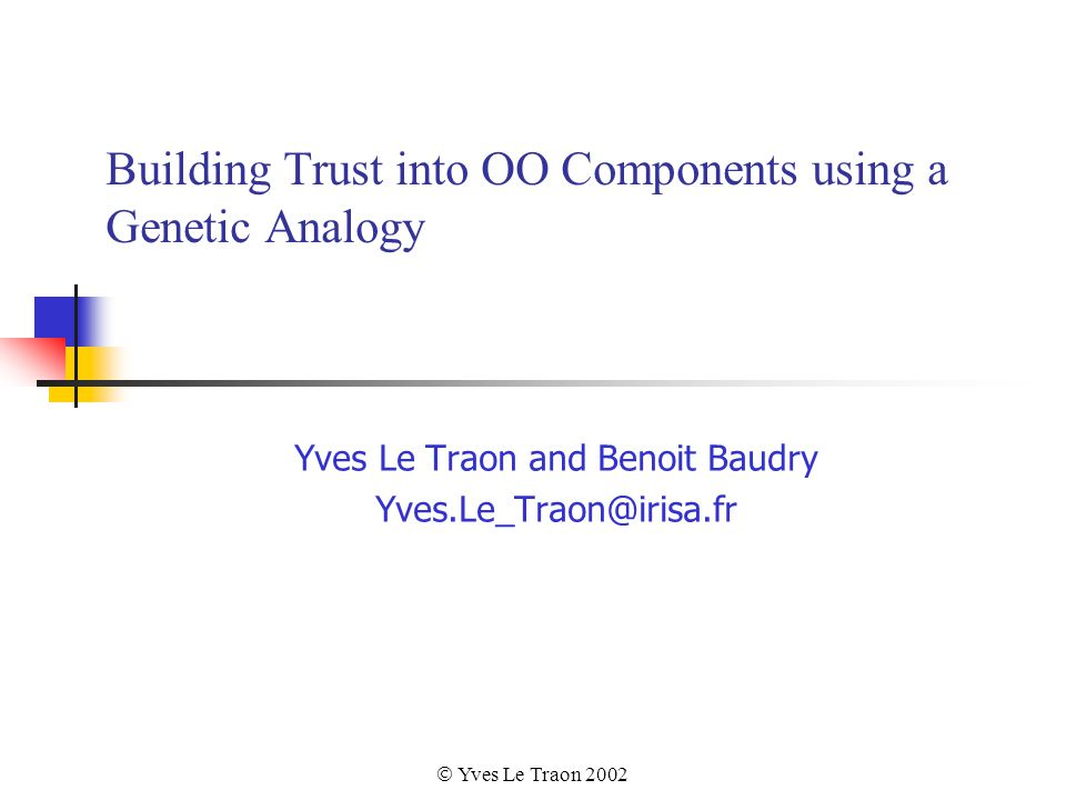  Yves Le Traon 2002 Building Trust into OO Components using a Genetic Analogy Yves Le Traon and Benoit Baudry Yves.Le_Traon@irisa.fr